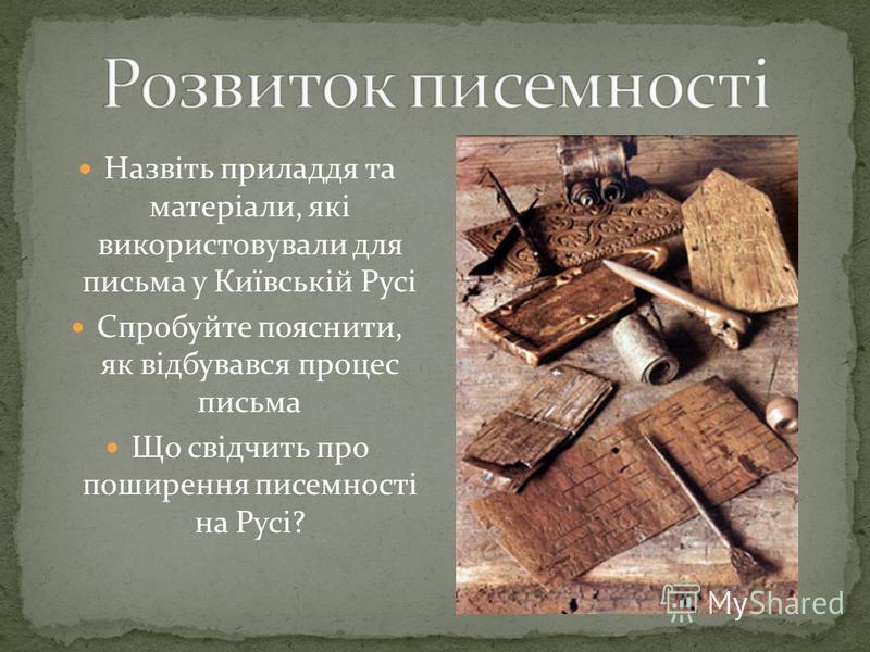 Назвіть приладдя та матеріали, які використовували для письма у Київській Русі Спробуйте пояснити, як відбувався процес письма Що свідчить про поширення писемності на Русі?