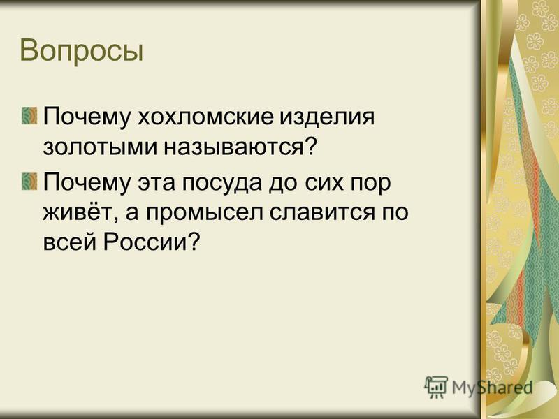 Вопросы Почему хохломские изделия золотыми называются? Почему эта посуда до сих пор живёт, а промысел славится по всей России?
