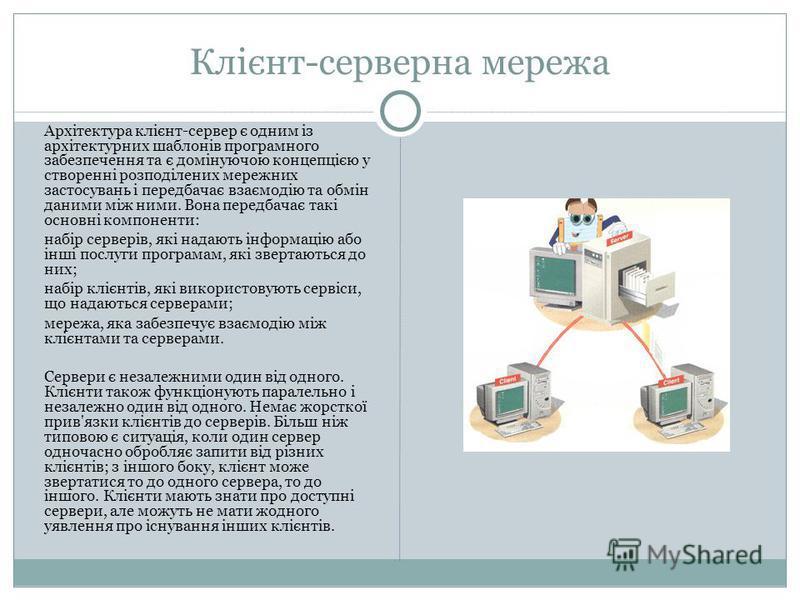 Клієнт-серверна мережа Архітектура клієнт-сервер є одним із архітектурних шаблонів програмного забезпечення та є домінуючою концепцією у створенні розподілених мережних застосувань і передбачає взаємодію та обмін даними між ними. Вона передбачає такі