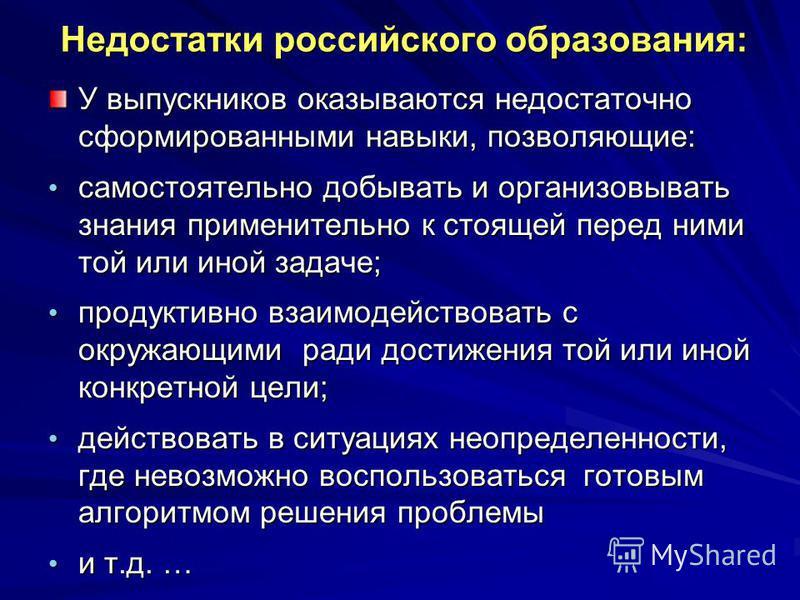Недостатки российского образования: У выпускников оказываются недостаточно сформированными навыки, позволяющие: самостоятельно добывать и организовывать знания применительно к стоящей перед ними той или иной задаче; самостоятельно добывать и организо
