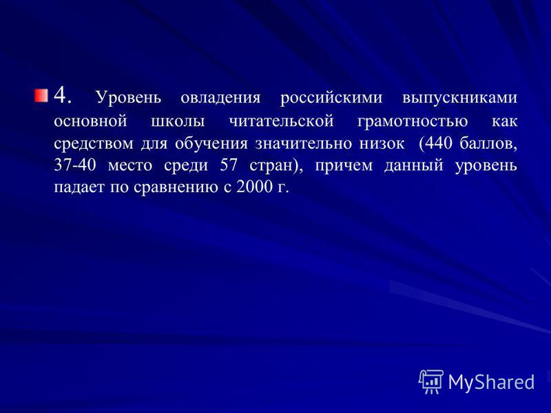 4. Уровень овладения российскими выпускниками основной школы читательской грамотностью как средством для обучения значительно низок (440 баллов, 37-40 место среди 57 стран), причем данный уровень падает по сравнению с 2000 г.