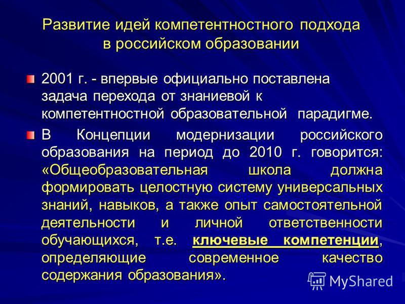 Развитие идей компетентностного подхода в российском образовании 2001 г. - впервые официально поставлена задача перехода от знаниевой к компетентностной образовательной парадигме. В Концепции модернизации российского образования на период до 2010 г.