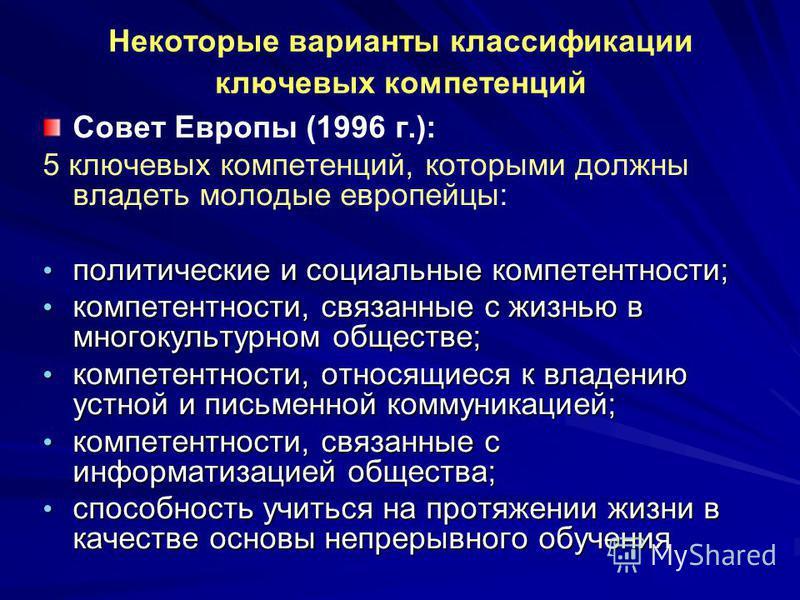 Некоторые варианты классификации ключевых компетенций Совет Европы (1996 г.): 5 ключевых компетенций, которыми должны владеть молодые европейцы: политические и социальные компетентности; политические и социальные компетентности; компетентности, связа