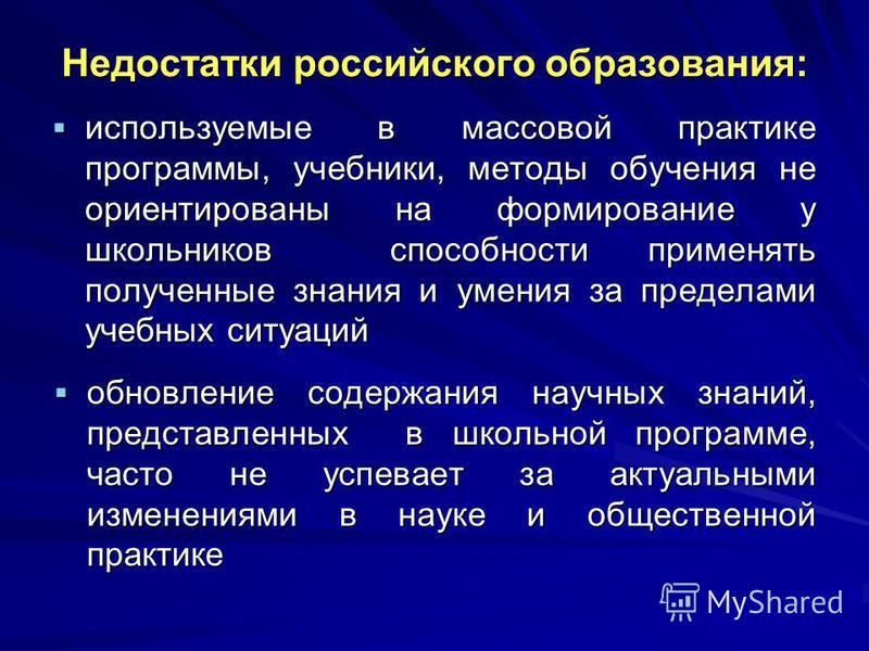 Недостатки российского образования: используемые в массовой практике программы, учебники, методы обучения не ориентированы на формирование у школьников способности применять полученные знания и умения за пределами учебных ситуаций используемые в масс
