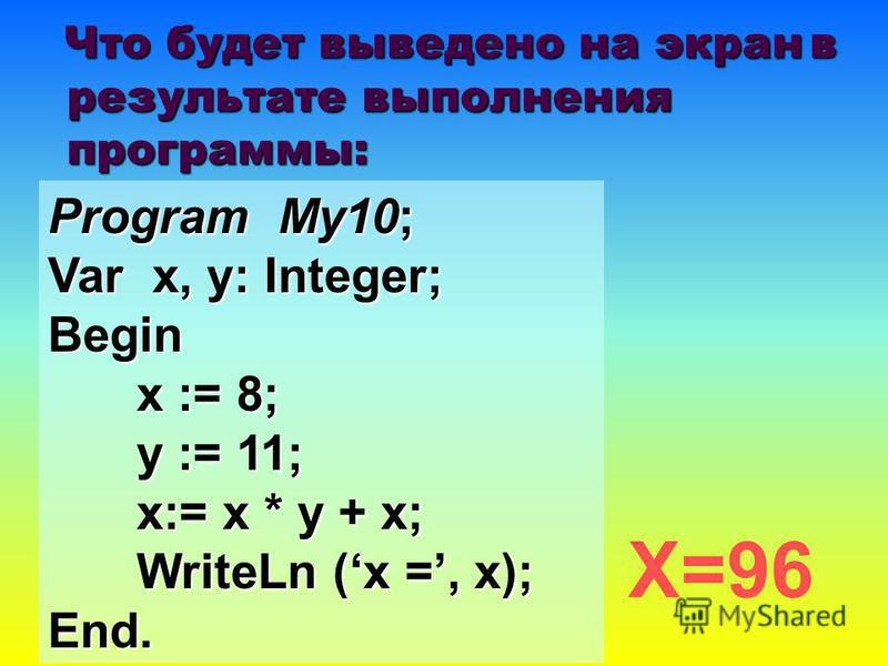 Program My10; Var x, y: Integer; Begin x := 8; y := 11; x:= x * y + x; WriteLn (x =, x); End. Х=96 Что будет выведено на экран в результате выполнения программы: Что будет выведено на экран в результате выполнения программы: