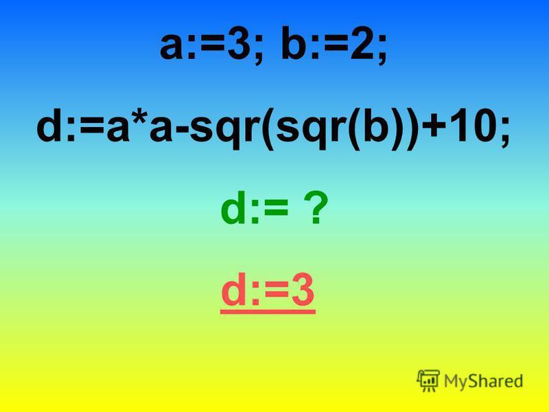 a:=3; b:=2; d:=a*a-sqr(sqr(b))+10; d:= ? d:=3