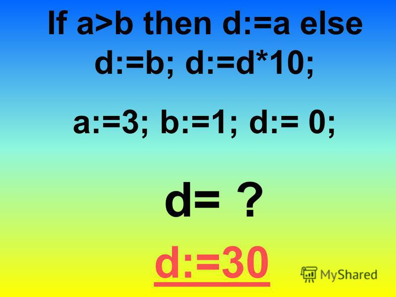 If a>b then d:=a else d:=b; d:=d*10; a:=3; b:=1; d:= 0; d= ? d:=30
