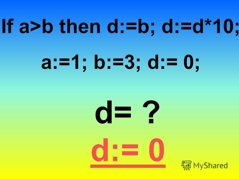If a>b then d:=b; d:=d*10; a:=1; b:=3; d:= 0; d= ? d:= 0