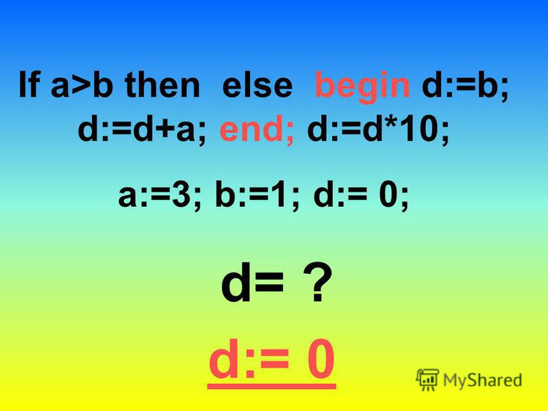 If a>b then else begin d:=b; d:=d+a; end; d:=d*10; a:=3; b:=1; d:= 0; d= ? d:= 0