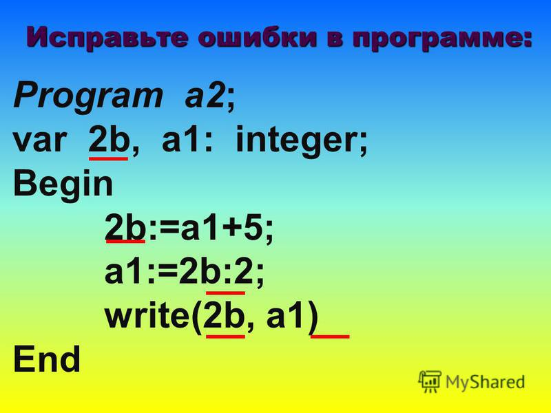 Program a2; var 2b, a1: integer; Begin 2b:=a1+5; a1:=2b:2; write(2b, a1) End Исправьте ошибки в программе:
