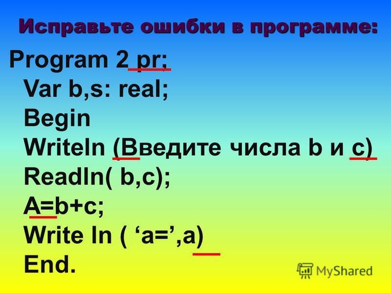 Program 2 pr; Var b,s: real; Begin Writeln (Введите числа b и с) Readln( b,c); A=b+c; Write ln ( a=,a) End. Исправьте ошибки в программе: