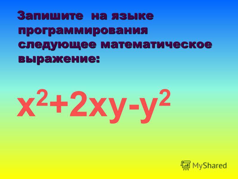 Запишите на языке программирования следующее математическое выражение: Запишите на языке программирования следующее математическое выражение: х 2 +2 ху-у 2