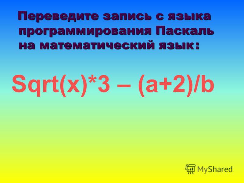 Переведите запись с языка программирования Паскаль на математический язык: Переведите запись с языка программирования Паскаль на математический язык : Sqrt(x)*3 – (a+2)/b