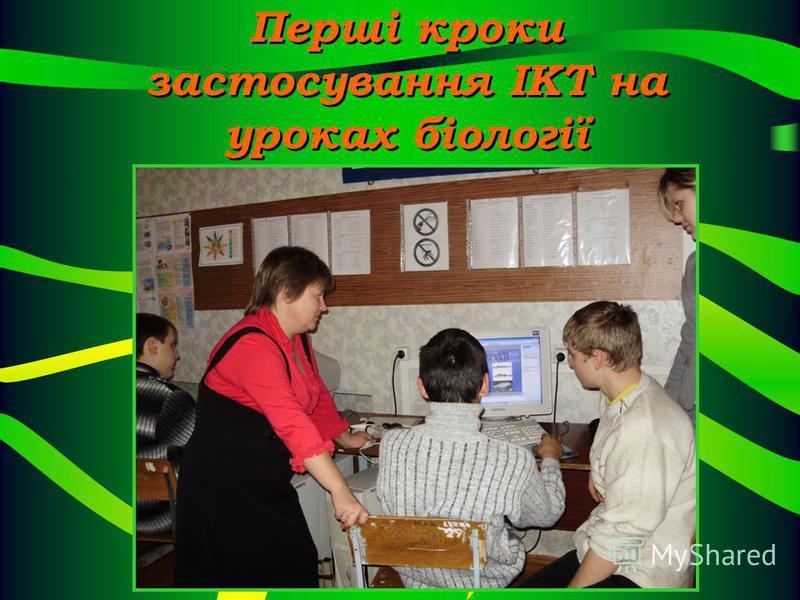 Перші кроки застосування ІКТ на уроках біології Перші кроки застосування ІКТ на уроках біології