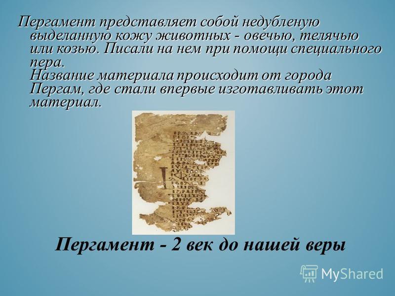 Пергамент представляет собой недубленую выделанную кожу животных - овечью, телячью или козью. Писали на нем при помощи специального пера. Название материала происходит от города Пергам, где стали впервые изготавливать этот материал. Пергамент - 2 век