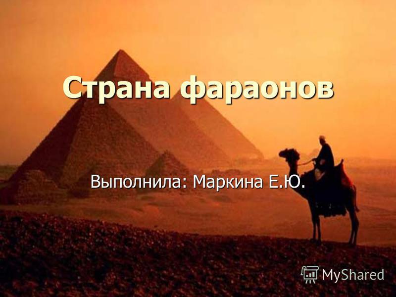 Страна фараонов Выполнила: Маркина Е.Ю.