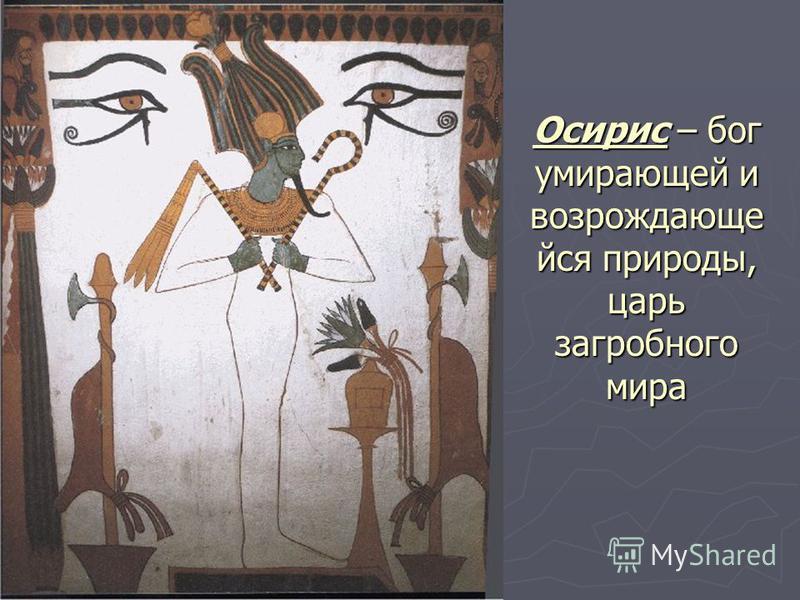 Осирис – бог умирающей и возрождающие вся природы, царь загробного мира