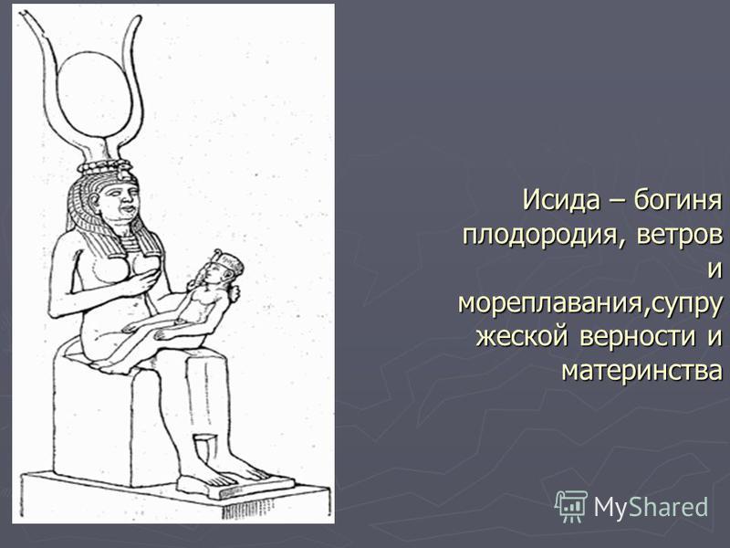 Исида – богиня плодородия, ветров и мореплавания,супружеской верности и материнства