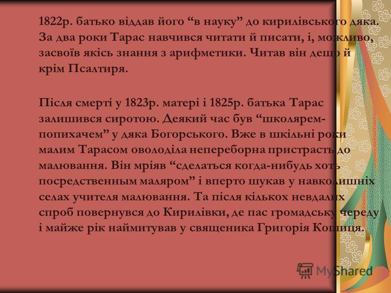 1822р. батько віддав його в науку до кирилівського дяка. За два роки Тарас навчився читати й писати, і, можливо, засвоїв якісь знання з арифметики. Читав він дещо й крім Псалтиря. Після смерті у 1823р. матері і 1825р. батька Тарас залишився сиротою.