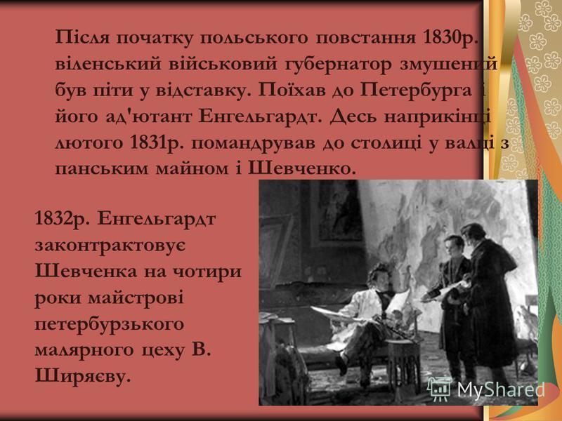 Після початку польського повстання 1830р. віленський військовий губернатор змушений був піти у відставку. Поїхав до Петербурга і його ад'ютант Енгельгардт. Десь наприкінці лютого 1831р. помандрував до столиці у валці з панським майном і Шевченко. 183