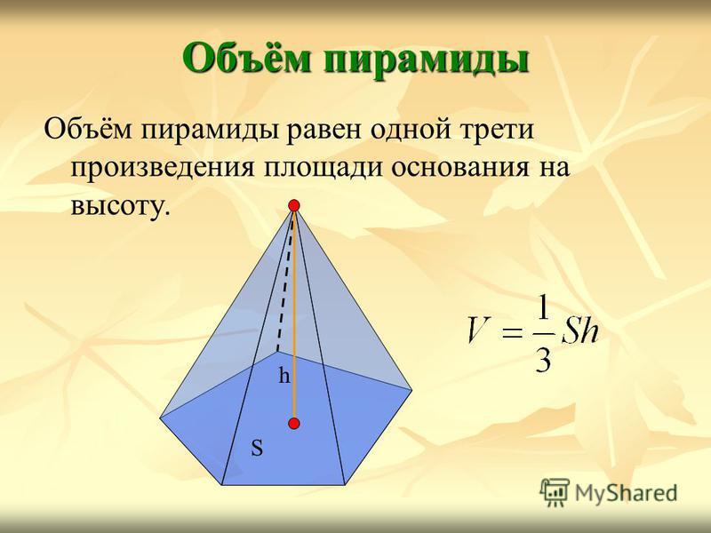 Объём пирамиды Объём пирамиды равен одной трети произведения площади основания на высоту. h S