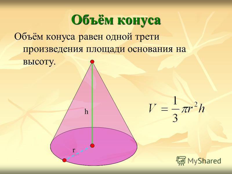 Объём конуса Объём конуса равен одной трети произведения площади основания на высоту. r h
