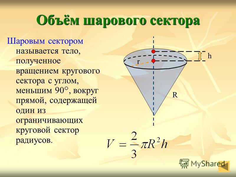 Объём шарового сектора Шаровым сектором называется тело, полученное вращением кругового сектора с углом, меньшим 90, вокруг прямой, содержащей один из ограничивающих круговой сектор радиусов. R r h