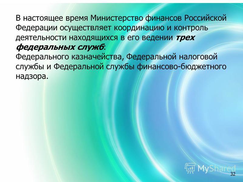 32 В настоящее время Министерство финансов Российской Федерации осуществляет координацию и контроль деятельности находящихся в его ведении трех федеральных служб: Федерального казначейства, Федеральной налоговой службы и Федеральной службы финансово-
