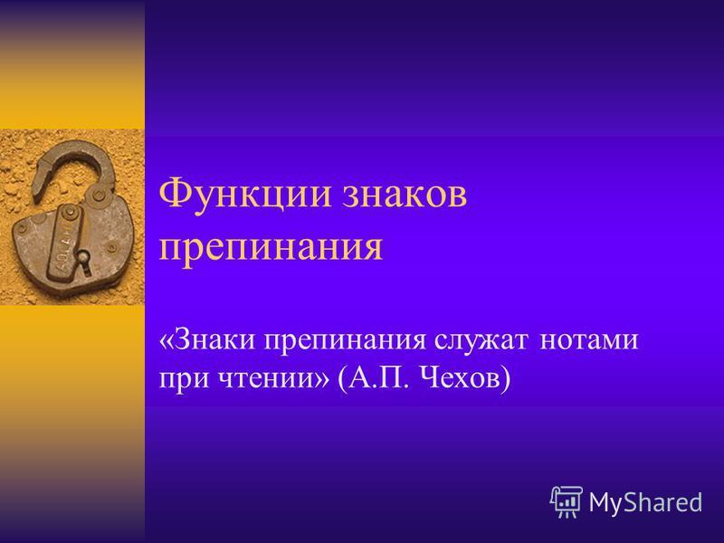 Функции знаков препинания «Знаки препинания служат нотами при чтении» (А.П. Чехов)