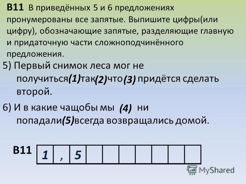 В11 В приведённых 5 и 6 предложениях пронумерованы все запятые. Выпишите цифры(или цифру), обозначающие запятые, разделяющие главную и придаточную части сложноподчинённого предложения. 5) Первый снимок леса мог не получиться(1)так что придётся сделат