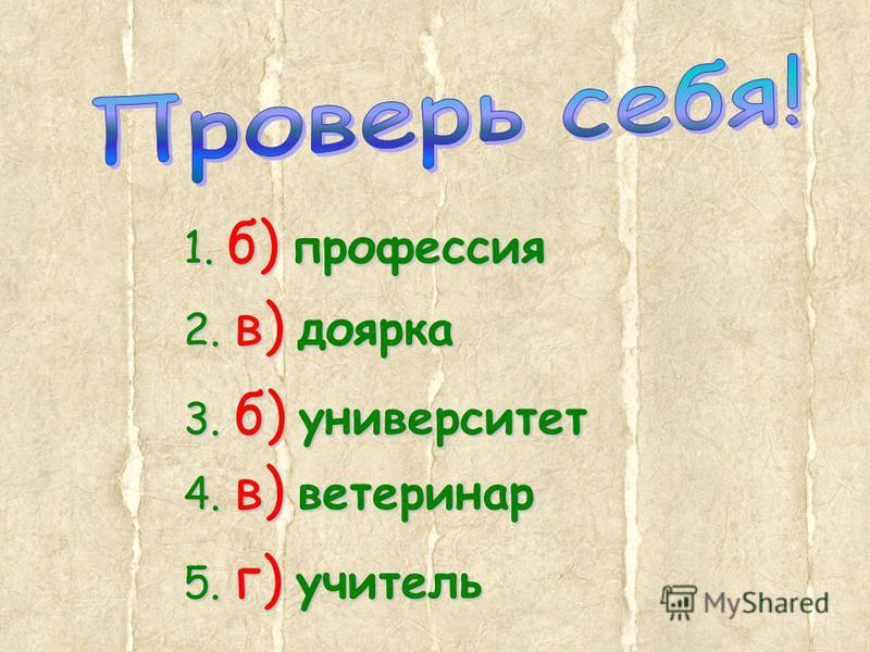 1. б) профессия 2. в) доярка 3. б) университет 4. в) ветеринар 5. г) учитель