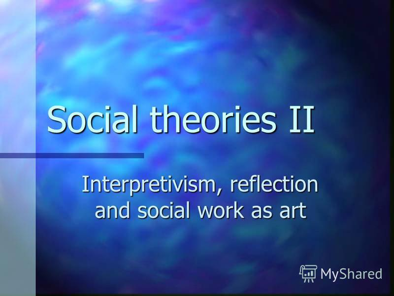 Social theories II Interpretivism, reflection and social work as art