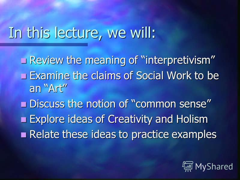 In this lecture, we will: Review the meaning of interpretivism Review the meaning of interpretivism Examine the claims of Social Work to be an Art Examine the claims of Social Work to be an Art Discuss the notion of common sense Discuss the notion of