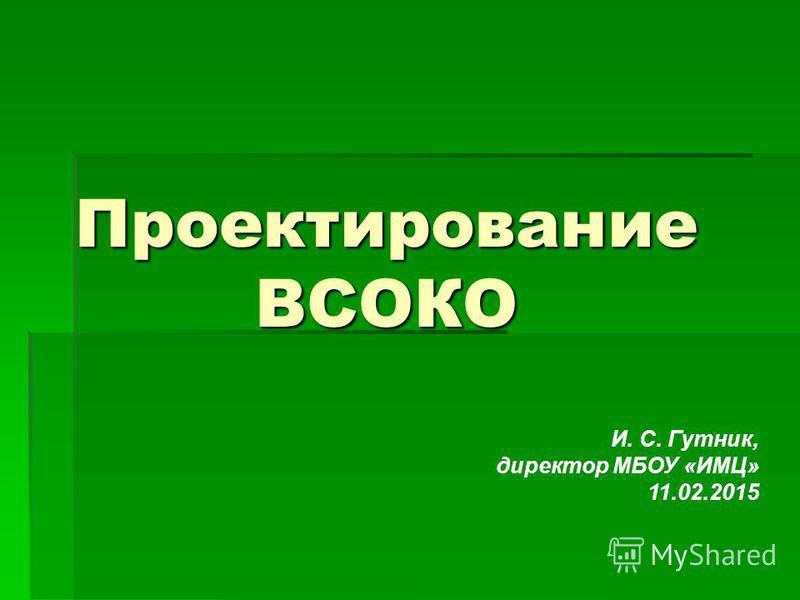 Проектирование ВСОКО И. С. Гутник, директор МБОУ «ИМЦ» 11.02.2015