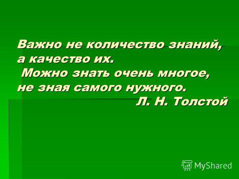 Важно не количество знаний, а качество их. Можно знать очень многое, не зная самого нужного. Л. Н. Толстой