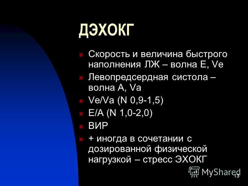 13 ДЭХОКГ Скорость и величина быстрого наполнения ЛЖ – волна Е, Ve Левопредсердная систола – волна А, Va Ve/Va (N 0,9-1,5) E/A (N 1,0-2,0) ВИР + иногда в сочетании с дозированной физической нагрузкой – стресс ЭХОКГ