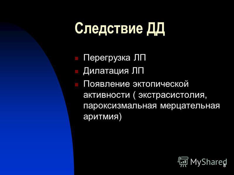 8 Следствие ДД Перегрузка ЛП Дилатация ЛП Появление эктопической активности ( экстрасистолия, пароксизмальная мерцательная аритмия)