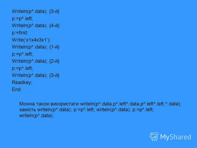 Writeln(p^.data); {3-й} p:=p^.left; Writeln(p^.data); {4-й} p:=first; Write(x1x4x3x1); Writeln(p^.data); {1-й} p:=p^.left; Writeln(p^.data); {2-й} p:=p^.left; Writeln(p^.data); {3-й} Readkey; End. Можна також використати writeln(p^.data,p^.left^.data