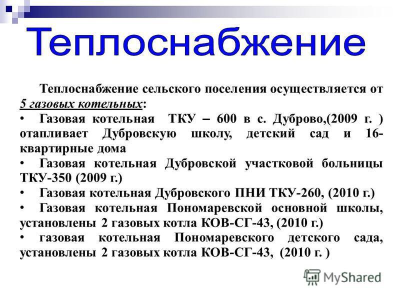 Теплоснабжение сельского поселения осуществляется от 5 газовых котельных: Газовая котельная ТКУ – 600 в с. Дуброво,(2009 г. ) отапливает Дубровскую школу, детский сад и 16- квартирные дома Газовая котельная Дубровской участковой больницы ТКУ-350 (200