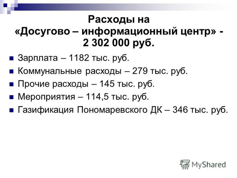 Расходы на «Досугово – информационный центр» - 2 302 000 руб. Зарплата – 1182 тыс. руб. Коммунальные расходы – 279 тыс. руб. Прочие расходы – 145 тыс. руб. Мероприятия – 114,5 тыс. руб. Газификация Пономаревского ДК – 346 тыс. руб.