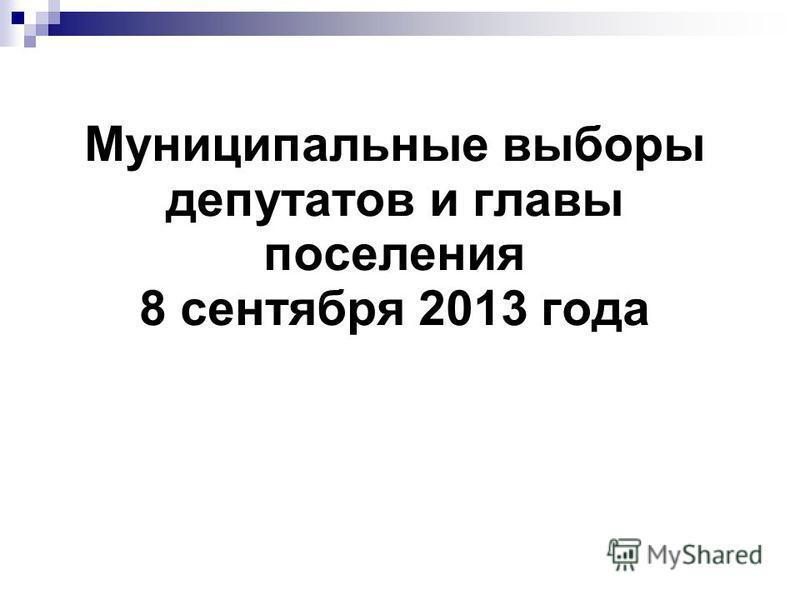 Муниципальные выборы депутатов и главы поселения 8 сентября 2013 года