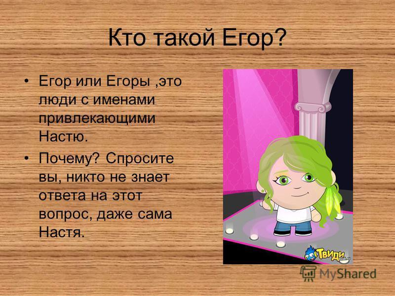 Кто такой Егор? Егор или Егоры,это люди с именами привлекающими Настю. Почему? Спросите вы, никто не знает ответа на этот вопрос, даже сама Настя.