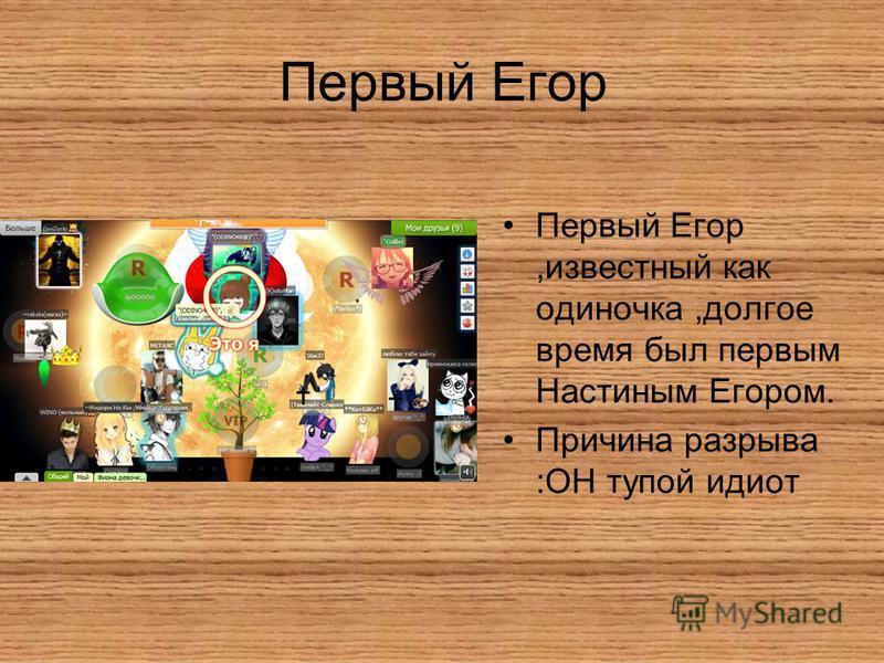 Первый Егор Первый Егор,известный как одиночка,долгое время был первым Настиным Егором. Причина разрыва :ОН тупой идиот