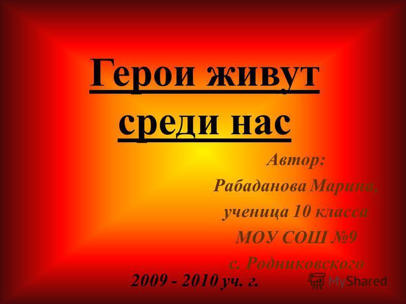 Автор: Рабаданова Марина, ученица 10 класса МОУ СОШ 9 с. Родниковского 2009 - 2010 уч. г. Герои живут среди нас
