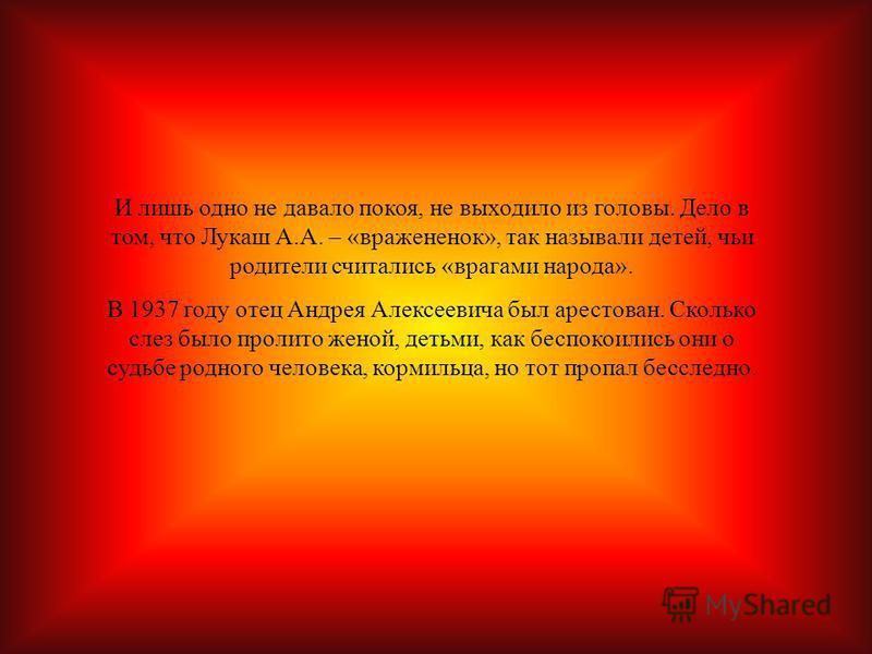 И лишь одно не давало покоя, не выходило из головы. Дело в том, что Лукаш А.А. – «вражененок», так называли детей, чьи родители считались «врагами народа». В 1937 году отец Андрея Алексеевича был арестован. Сколько слез было пролито женой, детьми, ка