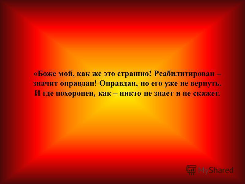 «Боже мой, как же это страшно! Реабилитирован – значит оправдан! Оправдан, но его уже не вернуть. И где похоронен, как – никто не знает и не скажет.