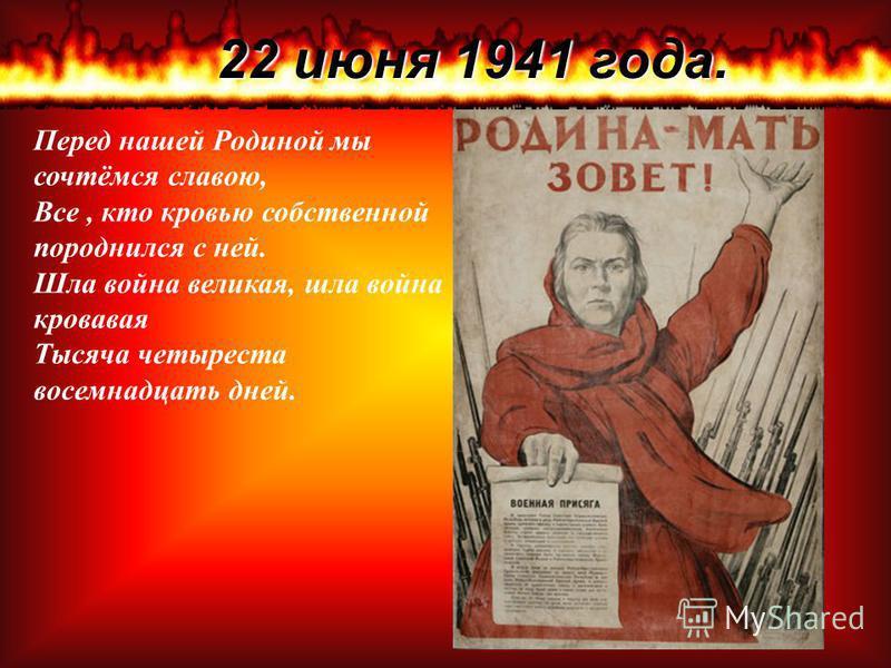 22 июня 1941 года. Перед нашей Родиной мы сочтёмся славою, Все, кто кровью собственной породнился с ней. Шла война великая, шла война кровавая Тысяча четыреста восемнадцать дней.