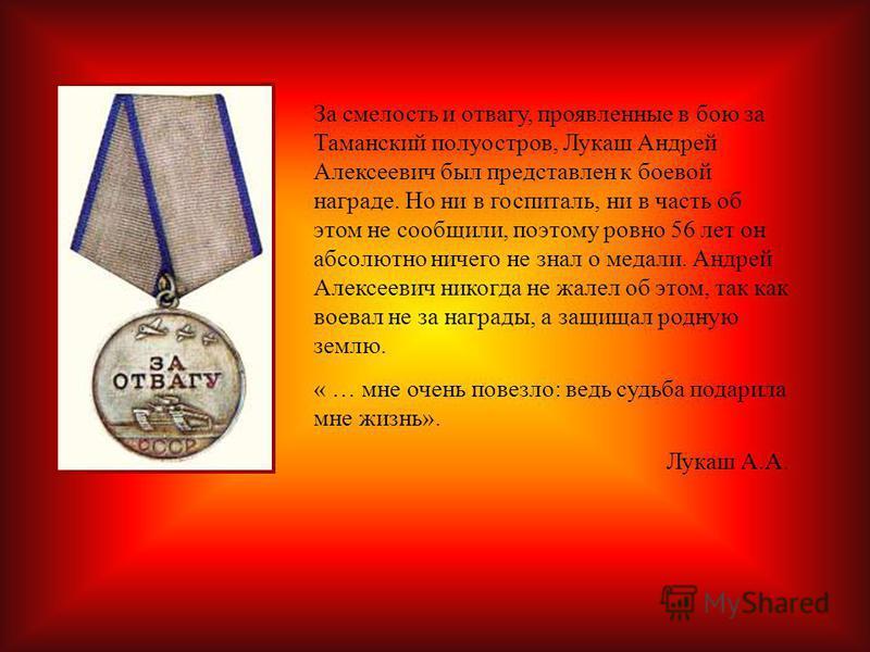 За смелость и отвагу, проявленные в бою за Таманский полуостров, Лукаш Андрей Алексеевич был представлен к боевой награде. Но ни в госпиталь, ни в часть об этом не сообщили, поэтому ровно 56 лет он абсолютно ничего не знал о медали. Андрей Алексеевич