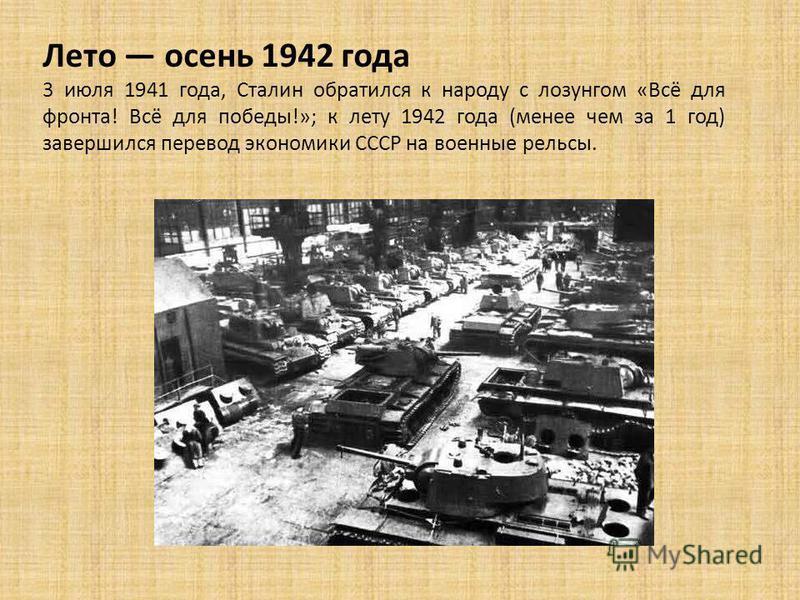 Лето осень 1942 года 3 июля 1941 года, Сталин обратился к народу с лозунгом «Всё для фронта! Всё для победы!»; к лету 1942 года (менее чем за 1 год) завершился перевод экономики СССР на военные рельсы.