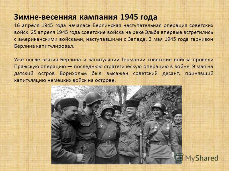 Зимне-весенняя кампания 1945 года 16 апреля 1945 года началась Берлинская наступательная операция советских войск. 25 апреля 1945 года советские войска на реке Эльба впервые встретились с американскими войсками, наступавшими с Запада. 2 мая 1945 года